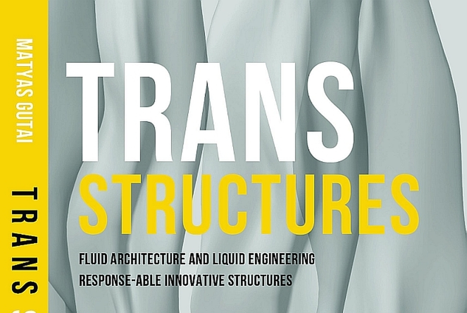 Trans Structures: Fluid Architecture and Liquid Engineering - Gutai Mátyás