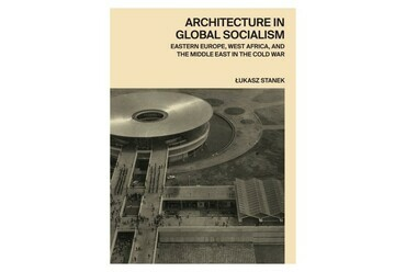 Łukasz Stanek: Architecture in Global Socialism: Eastern Europe, West Africa, and the Middle East in the Cold War. Princeton University Press, 2019. 368 oldal, angol nyelven. Ár: 60 USD